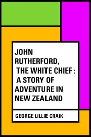 John Rutherford, the White Chief : A Story of Adventure in New Zealand ebook by George Lillie Craik
