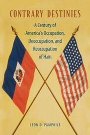 Contrary Destinies - A Century of America's Occupation, Deoccupation, and Reoccupation of Haiti ebook by Leon D. Pamphile