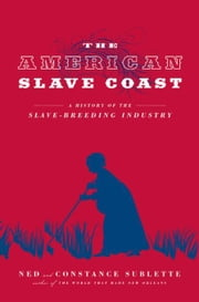 The American Slave Coast: A History of the Slave-Breeding Industry ebook by Sublette, Ned