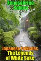 Japanese Folktales The Legends of White Sake ebook by Xenosabrina Sakura