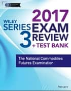 Wiley FINRA Series 3 Exam Review 2017 - The National Commodities Futures Examination ebook by Wiley