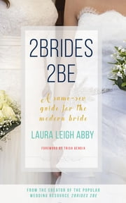 2Brides 2Be - A Same-Sex Guide for the Modern Bride ebook by Laura Leigh Abby, Trish Bendix