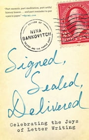 Signed, Sealed, Delivered - Celebrating the Joys of Letter Writing ebook by Nina Sankovitch