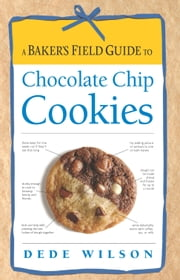 Baker's Field Guide to Chocolate Chip Cookies ebook by Dede Wilson