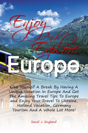 Enjoy And Explore Europe - Give Yourself A Break By Having A Unique Vacation In Europe And Get The Amazing Travel Tips To Europe and Enjoy Your Travel To Ukraine, Holland Vacation, Germany Tourism And A Whole Lot More! ebook by Sandi J. England