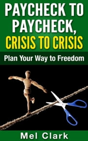 Paycheck to Paycheck, Crisis to Crisis: Plan Your Way to Freedom