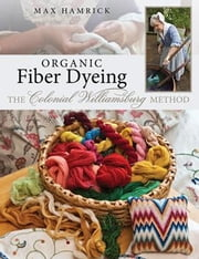 ebook Organic Fiber Dyeing: The Colonial Williamsburg Method ebook by Hamrick, Max