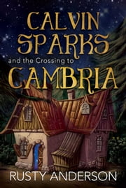 Calvin Sparks and the Crossing to Cambria ebook by Rusty Anderson