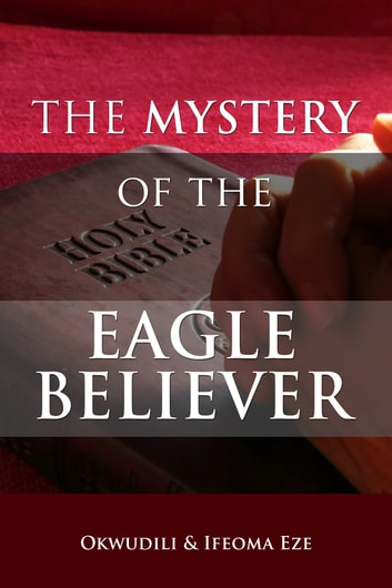 The Mystery of the Eagle Believer eBook by Ifeoma Eze,Okwudili Eze