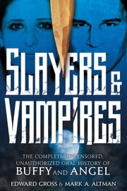 Slayers & Vampires: The Complete Uncensored, Unauthorized Oral History of Buffy & Angel ebook by Mark A. Altman,Edward Gross