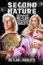 Second Nature - The Legacy of Ric Flair and the Rise of Charlotte ebook by Ric Flair, Brian Shields, Charlotte Flair