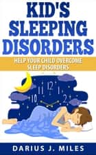 Kid's Sleeping Disorders; Help Your Child Overcome Sleep Disorders ebook by Darius J. Miles