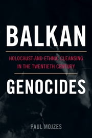 Balkan Genocides - Holocaust and Ethnic Cleansing in the Twentieth Century ebook by Paul Mojzes