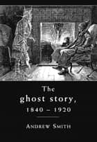 The ghost story 1840–1920 - A cultural history ebook by Andrew Smith
