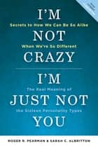 I'm Not Crazy, I'm Just Not You - The Real Meaning of the 16 Personality Types ebook by