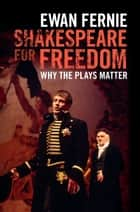 Shakespeare for Freedom - Why the Plays Matter ebook by Ewan Fernie