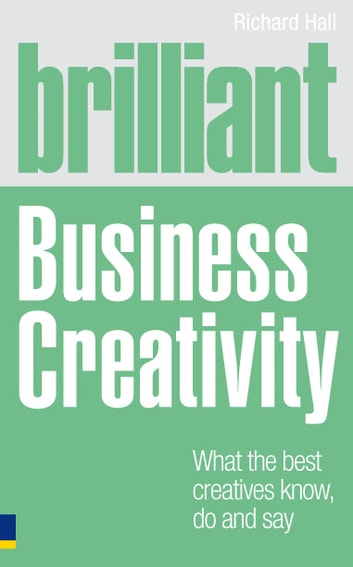 Brilliant Business Creativity - What the Best Business Creatives Know, Do and Say ebook by Richard Hall