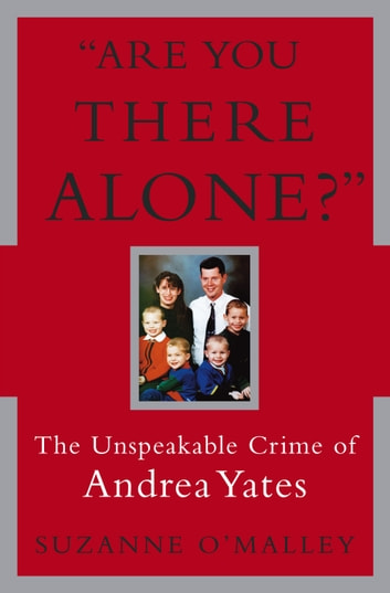 Are You There Alone? - The Unspeakable Crime of Andrea Yates ebook by Suzanne O'Malley