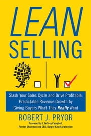 Lean Selling - Slash Your Sales Cycle and Drive Profitable, Predictable Revenue Growth by Giving Buyers What They Really Want ebook by J. Jeffrey Campbell, Robert J. Pryor