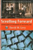 Scrolling Forward: Making Sense of Documents in the Digital Age ebook by David M. Levy