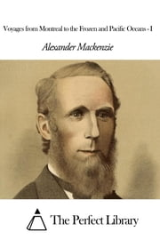 Voyages from Montreal to the Frozen and Pacific Oceans - I ebook by Alexander Mackenzie