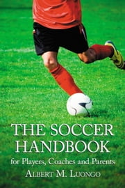 The Soccer Handbook for Players, Coaches and Parents ebook by Albert M. Luongo