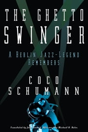 The Ghetto Swinger: A Berlin Jazz-Legend Remembers ebook by Coco Schumann,Max Christian Graeff,Michaela Haas,John Howard,Michael H. Kater
