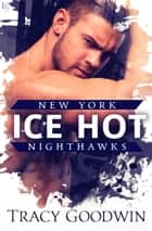 Ice Hot - A New York Nighthawks Novel 電子書籍 by Tracy Goodwin