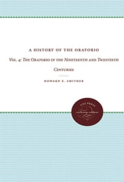A History of the Oratorio - Vol. 4: The Oratorio in the Nineteenth and Twentieth Centuries ebook by Howard E. Smither