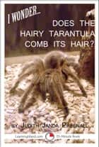 I Wonder…Does The Hairy Tarantula Comb Its Hair? ebook by Judith Janda Presnall