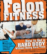 Felon Fitness: How to Get a Hard Body Without Doing Hard Time ebook by Kroger, William S.