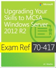 Exam Ref 70-417 Upgrading from Windows Server 2008 to Windows Server 2012 R2 (MCSA) ebook by J.C. Mackin