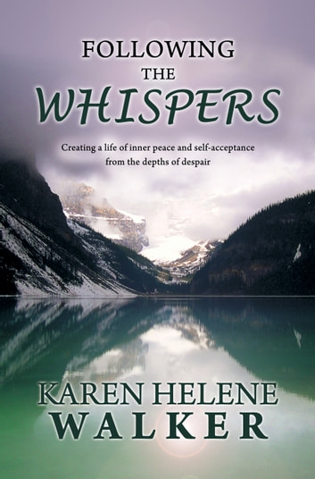 Following the Whispers - Creating a life of inner peace and self-acceptance from the depths of despair ebook by Karen Helene Walker