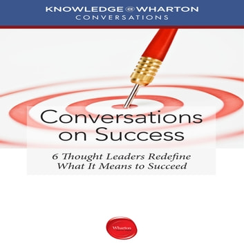 Conversations on Success - 6 Thought Leaders Redefine What It Means to Succeed audiobook by Knowledge Wharton