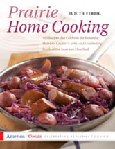 Prairie Home Cooking - 400 Recipes that Celebrate the Bountiful Harvests, Creative Cooks, and Comforting Foods of the Ameri ebook by Judith M. Fertig