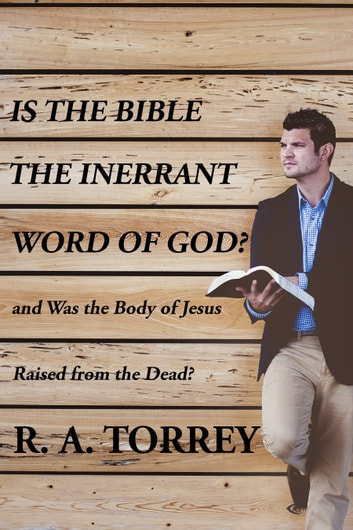 Is the Bible the Innerant Word of God and Was the Body Jesus Raised from the Dead ebook by R. A. Torrey