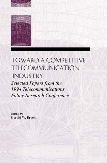 Toward A Competitive Telecommunication Industry - Selected Papers From the 1994 Telecommunications Policy Research Conference ebook by