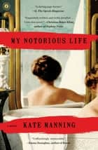 My Notorious Life - A Novel ebook by Kate Manning