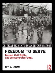 Freedom to Serve - Truman, Civil Rights, and Executive Order 9981 ebook by Jon E. Taylor