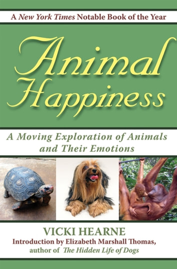 Animal Happiness - Moving Exploration of Animals and Their Emotions - From Cats and Dogs to Orangutans and Tortoises ebook by Vicki Hearne