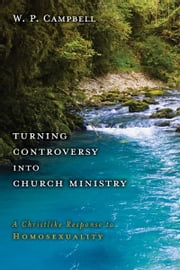 Turning Controversy into Church Ministry - A Christlike Response to Homosexuality ebook by William P. Campbell