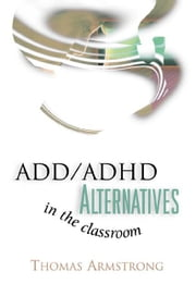 ADD/ADHD Alternatives in the Classroom ebook by Armstrong, Thomas