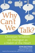 Why Can't We Talk? - Christian Wisdom on Dialogue as a Habit of the Heart ebook by John Backman, Kay Lindahl