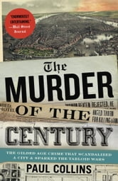 The Murder of the Century - The Gilded Age Crime That Scandalized a City & Sparked the Tabloid Wars ebook by Paul Collins