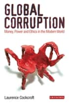 Global Corruption - Money, Power and Ethics in the Modern World ebook by Laurence Cockcroft