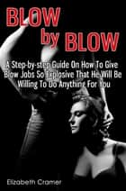 Blow By Blow - A Step-by-step Guide On How To Give Blow Jobs So Explosive That He Will Be Willing To Do Anything For You ebook by Elizabeth Cramer