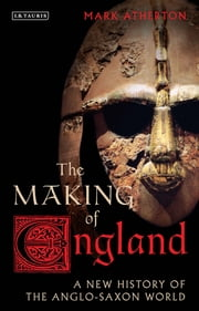 The Making of England - A New History of the Anglo-Saxon World ebook by Mark Atherton