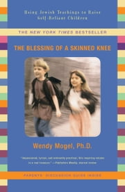 The Blessing of a Skinned Knee - Using Jewish Teachings to Raise Self-Reliant Children ebook by Wendy Mogel, Ph.D.