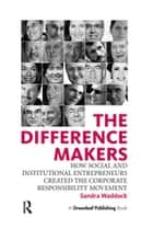 The Difference Makers - How Social and Institutional Entrepreneurs Created the Corporate Responsibility Movement ebook by Sandra Waddock