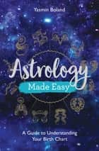 Astrology Made Easy - A Guide to Understanding Your Birth Chart ebook by Yasmin Boland